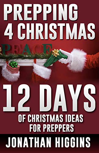 Amazon Com Prepping For Christmas 12 Days Of Christmas Ideas For Preppers Perfect Christmas Stocking Stuffers For Adults Prepper S Holiday Book 1 Ebook Higgins Jonathan Kindle Store