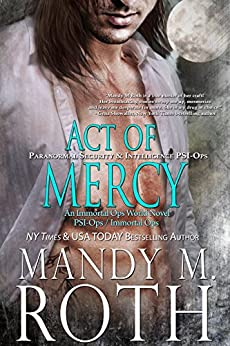 Act of Mercy: Paranormal Security and Intelligence an Immortal Ops World Novel (PSI-Ops / Immortal Ops Book 1) by [Mandy M. Roth]