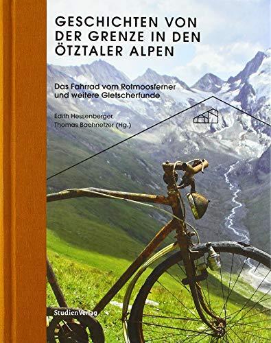 Geschichten von der Grenze in den Ötztaler Alpen: Das Fahrrad vom Rotmoosferner und weitere Gletscherfunde (Ötztaler Museen Schriften)