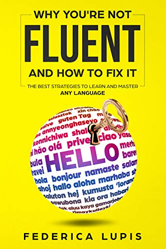 Why You're Not Fluent and How To Fix It: The Best Strategies To Learn and Master Any Language (English Edition)