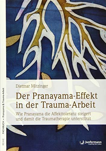 Der Pranayama-Effekt in der Trauma-Arbeit: Wie Pranayama die Affekttoleranz steigert und damit die Traumatherapie unterstützt: Wie Pranayama die ... und damit die Traumatherapie untersttzt