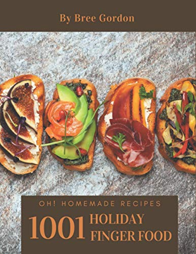 Oh! 1001 Homemade Holiday Finger Food Recipes: A Homemade Holiday Finger Food Cookbook You Won't be Able to Put Down