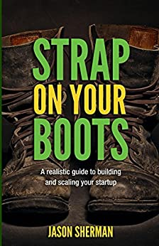 Strap on your Boots: A realistic guide to building and scaling your startup by [Jason Sherman]