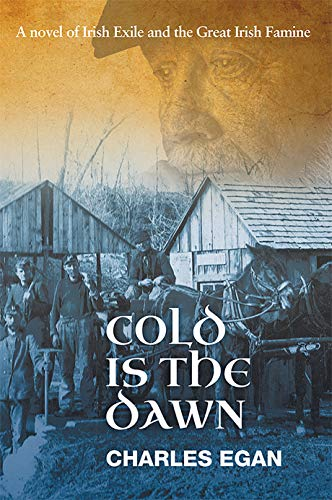 Cold is the Dawn: A Novel of Irish Exile and the Great Irish Famine (The Irish Famine Series Book 3 of 3) by [Charles Egan]