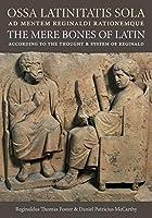 OSSA Latinitatis Sola / The Mere Bones of Latin: Ad Mentem Reginaldi Rationemque / According to the Thought and System of Reginald