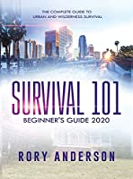 Survival 101 Beginner's Guide 2020: The Complete Guide To Urban And Wilderness Survival