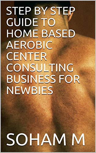 STEP BY STEP GUIDE TO HOME BASED AEROBIC CENTER CONSULTING BUSINESS FOR NEWBIES (From Broke To Bank Book 7) (English Edition)