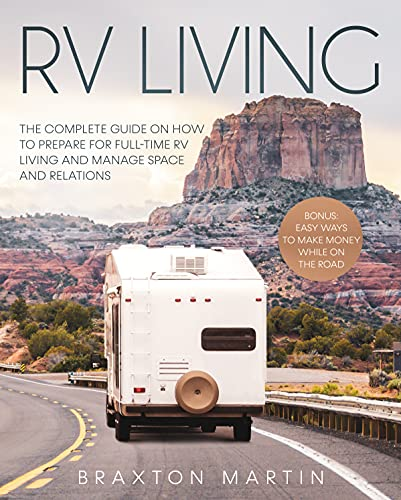 RV LIVING: The Complete Guide on How to Prepare for Full-Time RV Living and Manage Space and Relations| Bonus: Easy Ways to Make Money While on the Road by [Braxton Martin]