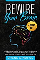 Rewire Your Brain: 4 Books in 1: Build Confidence and Self Esteem, Practical Self Discipline, Overcome Social Anxiety, Manage Your Emotions. Master Cognitive Behavioral Therapy with Practical Tips