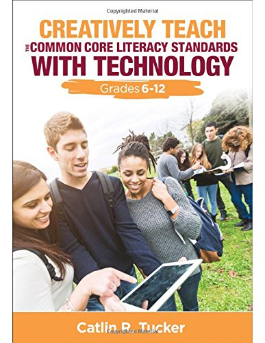 Download Creatively Teach the Common Core Literacy Standards With Technology: Grades 6-12 (Corwin Teaching Essentials) 1483358976