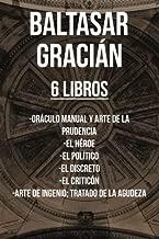 Baltasar Gracian (6 Libros): Oráculo manual y arte de la prudencia, El Héroe, El político, El discreto, El criticón, Arte de Ingenio; Tratado de la Agudeza
