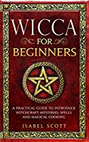 Wicca for Beginners: A Practical Guide to Introduce Witchcraft Mysteries, Spells and Magical Cooking (Wicca World)