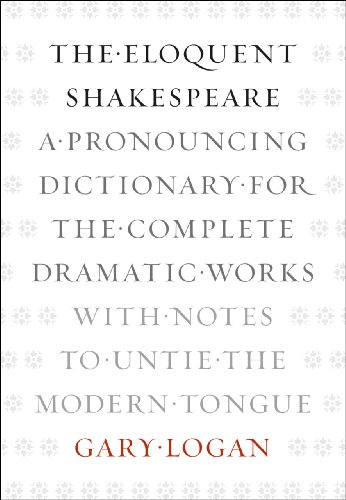 The Eloquent Shakespeare: A Pronouncing Dictionary for the Complete Dramatic Works with Notes to Untie the Modern Tongue