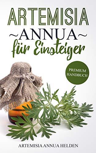 Artemisia annua für Einsteiger: Was du über Artemisia annua wissen solltest | Grundlagenbuch | Gegen was hilft Artemisia annua| Einjähriger Beifuß | Wirkung, Anwendung, Einnahme etc.