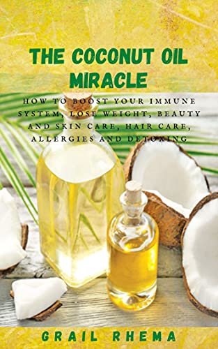 The Coconut Oil Miracle: How To Boost Your Immune System, Lose Weight, Beauty and Skin Care, Hair Care, Allergies and Detoxing (English Edition)