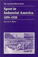 Sport in Industrial America: 1850 - 1920 (The American History Series)