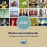 CLIC Mi primer manual de fotografía: Un libro para  aprenderán a mirar, a disparar pero sobre todo a disfrutar de la imagen fija.
