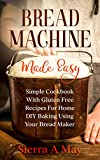 Bread Machine Made Easy: Simple Cookbook With Gluten Free Recipes For Home DIY Baking Using Your Bread Maker