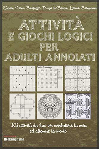 Attività e giochi logici per Adulti annoiati: 101 attività da fare per combattere la noia ed allenare la mente, come Sudoku, Kakuro, Crucipuzzle, Disegni da Colorare, Labirinti, Crittogrammi