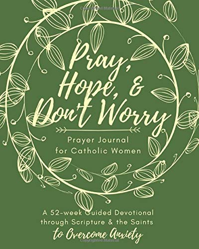 Pray, Hope, & Don't Worry Prayer Journal for Catholic Women: A 52-Week Guided Devotional Through Scripture and the Saints to Overcome Anxiety