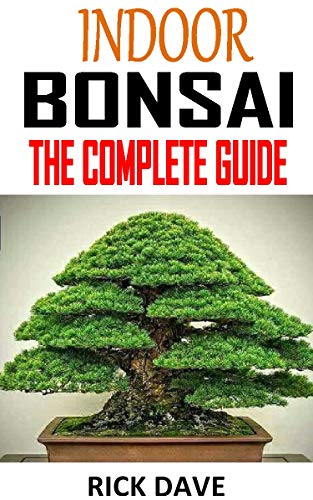 INDOOR BONSAI THE COMPLETE GUIDE: Discover the complete guides on everything you need to know about indoor bonsai (English Edition)