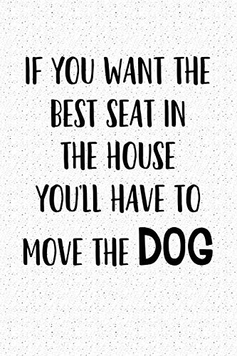 If You Want The Best Seat In The House… You'll Have To Move The Dog: A 6x9 Matte Softcover Notebook Journal With 120 Blank Lined Pages And A Funny Animal Loving Pet Dog Owner Cover Slogan