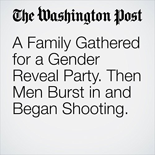 A Family Gathered for a Gender Reveal Party. Then Men Burst in and Began Shooting. copertina