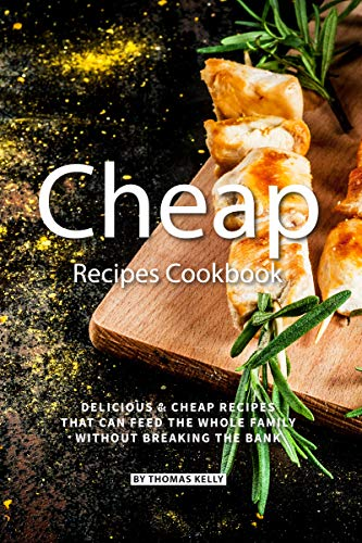 Cheap Recipes Cookbook: Delicious Cheap Recipes That Can Feed the Whole Family  Without Breaking the Bank by [Thomas Kelly]