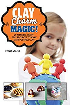 Clay Charm Magic!: 25 Amazing, Teeny-Tiny Projects to Make with Polymer Clay by [Helga Jiang]