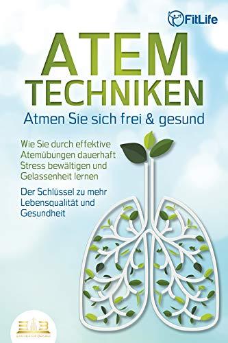 ATEMTECHNIKEN - Atmen Sie sich frei & gesund: Wie Sie durch effektive Atemübungen dauerhaft Stress...