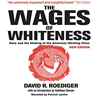 The Wages of Whiteness     Race and the Making of the American Working Class (Haymarket Series)              Written by:                                                                                                                                 David R. Roediger,                                                                                        Kathleen Cleaver                               Narrated by:                                                                                                                                 Patrick Lawlor,                                                                                        Bahni Turpin                      Length: 8 hrs and 45 mins     Not rated yet     Overall 0.0