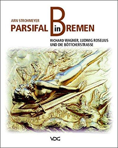 Parsifal in Bremen: Richard Wagner, Ludwig Roselius und die Böttcherstrasse