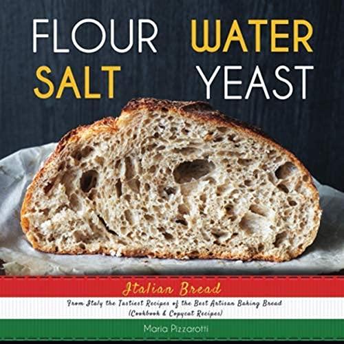 Italian Bread: FLOUR, WATER, SALT, YEAST, From Italy the Tastiest Recipes of the Best Artisan Baking Bread (Cookbook & Copycat Recipes)