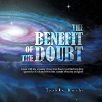 The Benefit of the Doubt: Deals with the Universe Whose True Description Has Been Long Ignored and Hidden Behind the Curtain of Money and Glory