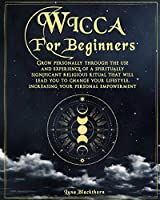 Wicca For Beginners: Grow Personally Through The Use and Experience of A Spiritually Significant Religious Ritual That Will Lead You To Change Your Lifestyle, Increasing Your Personal Empowerment