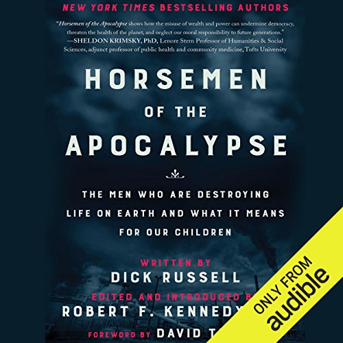 Horsemen of the Apocalypse     The Men Who are Destroying Life on Earth - and What It Means for Our Children              By:                                                                                                                                 Dick Russell,                                                                                        Robert F. Kennedy Jr. - introduction                               Narrated by:                                                                                                                                 Joel Richards - foreword                      Length: 7 hrs and 11 mins     7 ratings     Overall 4.7