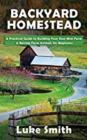 Backyard Homestead: A Practical Guide to Building Your Own Mini Farm & Raising Farm Animals for Beginners