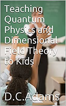 Teaching Quantum Physics and Dimensional Field Theory to Kids (Teaching Kids About Our Universe Book 1) by [D.C. Adams]