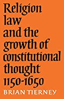 Religion, Law and the Growth of Constitutional Thought, 1150-1650 (The Wiles Lectures)