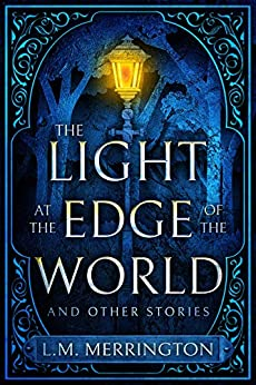 The Light at the Edge of the World and Other Stories by [L.M. Merrington]