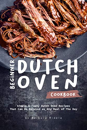 Beginner Dutch Oven Cookbook: Simple & Tasty Dutch Oven Recipes That Can Be Enjoyed as Any Meal of The Day (English Edition)