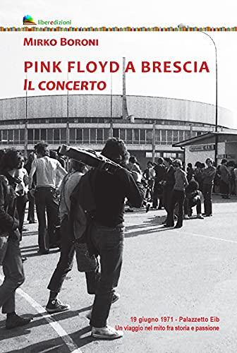 Pink Floyd a Brescia. Il concerto. 19 giugno 1971. Palazzetto Eib. Un viaggio fra mito e passione. Ediz. illustrata
