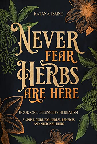 Never Fear Herbs Are Here: Book One: Beginner's Herbalism Your Simple Guide for Herbal Remedies and Medicinal Herbs by [Katana  Raine]