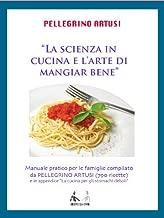 """PELLEGRINO ARTUSI La scienza in cucina e l'arte di mangiar bene. - Manuale pratico per le famiglie compilato da PELLEGRINO ARTUSI (790 ricette) e in ... per gli stomachi deboli"""" (Italian Edition)"""
