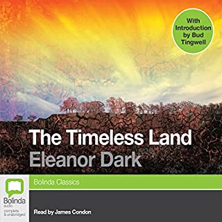 The Timeless Land                   By:                                                                                                                                 Eleanor Dark                               Narrated by:                                                                                                                                 James Condon                      Length: 26 hrs and 18 mins     3 ratings     Overall 4.0