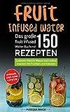 Fruit Infused Water - Das große Fruit Infused Water Buch mit 150 Rezepten: Leckeres Vitamin Wasser zum selber machen mit Früchten und Kräutern - erfrischend, lecker, gesund & entgiftend