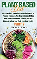 Plant Based Diet: Discover 101+ Foods Scientifically Proven to Prevent Diseases. The Only Painless 21-Day Meal Plan Method That Over 127 Doctors Adopted to Improve Their Families' Health (Part 2)