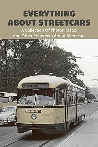 Everything About Streetcars: A Collection Of Photos, Maps, And Other Ephemera About Streetcars: Books On Early American History (English Edition)