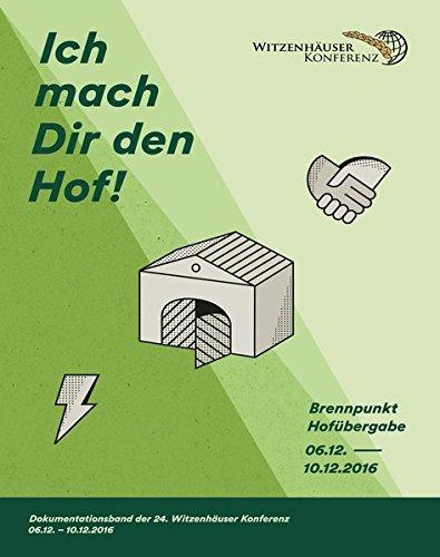 Ich mach Dir den Hof! - Brennpunkt Hofübergabe: Dokumentationsband der 24. Witzenhäuser Konferenz 6. bis 10. Dezember 2016