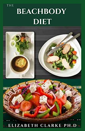 THE BEACHBODY DIET: Delicious Recipes With Dietary Guide On Following This Amazing Diet To Achieve Your Body Goal : Includes Meal Plan, Food List And How To Get Started